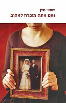 שמאי גולן / ואם אתה מוכרח לאהוב. כנרת, זמורה-ביתן, 2008, 224 עמ'