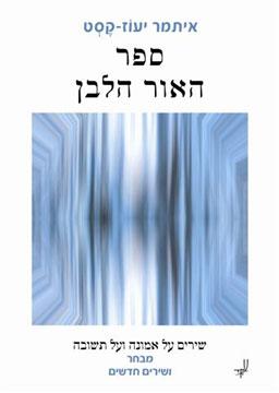 ספר האור הלבן / איתמר יעוז-קסט - שירים על אמונה ועל תשובה